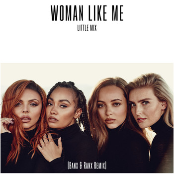 Little Mix - Woman Like Me (Banx & Ranx Remix)