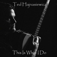 Ted Hajnasiewicz - This Is What I Do