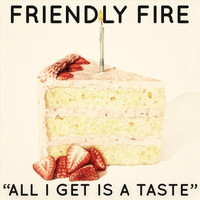 Friendly Fire - All I Get Is a Taste