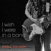 Maria Solheim - I Wish I Were in a Band