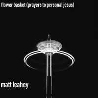 Matt Leahey - Flower Basket (Prayers to Personal Jesus)