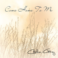 Caitlin Grey - Come Home To Me