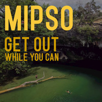 Mipso - Get Out While You Can