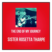 Sister Rosetta Tharpe - The End of My Journey