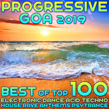 Various Artists - Progressive Goa 2019 - Best of Top 100 Electronic Dance, Acid Techno, House Rave Anthems, Psytrance