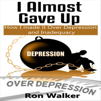 Ron Walker - I Almost Gave Up: How I Made It over Depression and Inadequacy