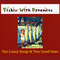 Fishin' with Dynamite - Ten Lousy Songs & Two Good Ones (Explicit)