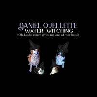 Daniel Ouellette - Water Witching (Oh Linda, You're Giving Me One of Your Hats?