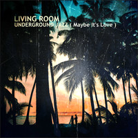 Living Room - Underground Jazz ( Maybe It's Love )