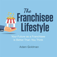 Adam Goldman - The Franchisee Lifestyle: Your Future as a Franchisee Is Better Than You Think