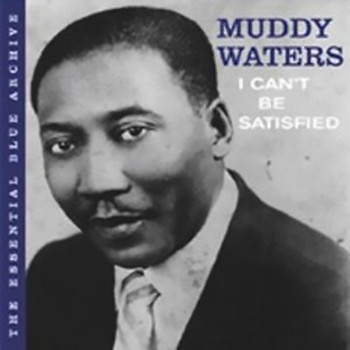 Muddy Waters - The Essential Blue Archive: I Can't Be Satisfied