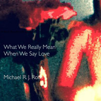 Michael R. J. Roth - What We Really Mean When We Say Love (Explicit)