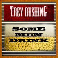 Trey Rushing - Some Men Drink!