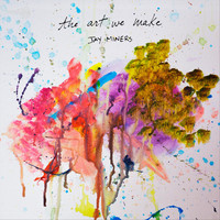 Jay Miners - The Art We Make