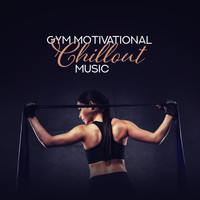 Gym Chillout Music Zone - Gym Motivational Chillout Music
