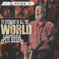 John McCutcheon - To Everyone in All the World: A Celebration of Pete Seeger