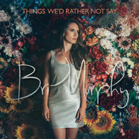 Bri Murphy - Things We'd Rather Not Say