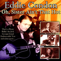 Eddie Condon - Oh, Sister Ain't That Hot