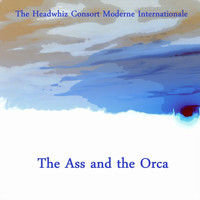 The Headwhiz Consort Moderne Internationale - The Ass and the Orca