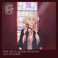 Alli Walker - This Life Is Good Enough