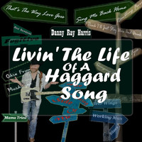 Danny Ray Harris - Livin' the Life of a Haggard Song
