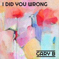 Gary B - I Did You Wrong