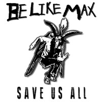 Be Like Max - Save Us All (Explicit)
