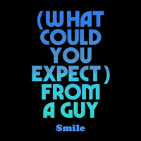 Smile - (What Could You Expect) From a Guy