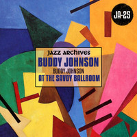 Buddy Johnson - Jazz Archives Presents: Buddy Johnson at the Savoy Ballroom (1945-1946)