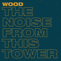 Wood - The Noise from This Tower