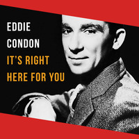 Eddie Condon - It's Right Here for You