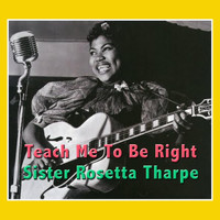 Sister Rosetta Tharpe - Teach Me To Be Right