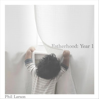 Phil Larson - Fatherhood: Year 1