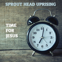 Sprout Head Uprising - Time for Jesus