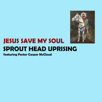 Sprout Head Uprising - Jesus Save My Soul