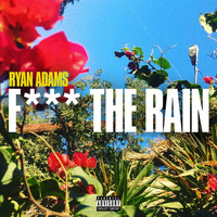 Ryan Adams - Fuck The Rain (Explicit)