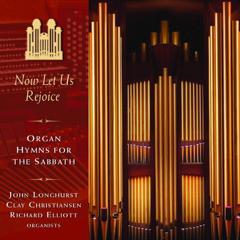 John Longhurst, Clay Christiansen & Richard Elliott - Now Let Us Rejoice: Organ Hymns for the Sabbath