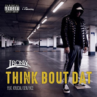Ironik - Think Bout Dat (feat. Krucial, Gen & Face) (Explicit)
