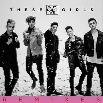 Why Don't We - These Girls (Remixes)