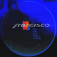 Francisco - I'm the One Who's Wrong