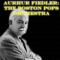 Arthur Fiedler, The Boston Pops Orchestra - Arthur Fiedler: The Boston Pops Orchestra