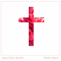 Noah Ayers - Jesus Our Savior