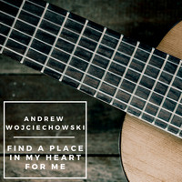 Andrew Wojciechowski - Find a Place in My Heart for Me