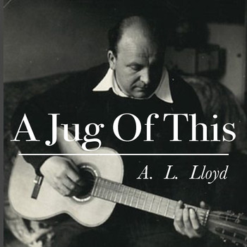 A.L. Lloyd - A Jug Of This