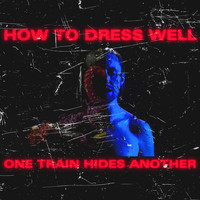 How To Dress Well - ONE TRAIN HIDES ANOTHER (The Anteroom Remixes)