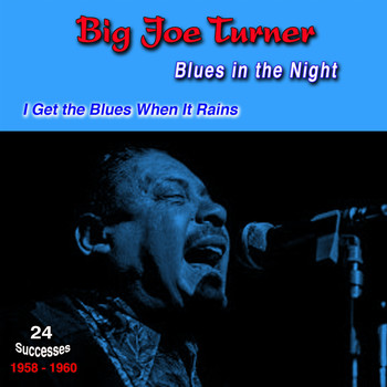 Big Joe Turner - Blues in the Night, 1958-1960, (24 Successes) (I Get the Blues When It Rains)