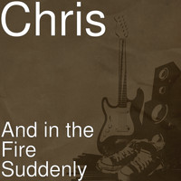 Chris - And in the Fire Suddenly