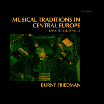 Burnt Friedman - Musical Traditions in Central Europe - Explorer Series, Vol. 4
