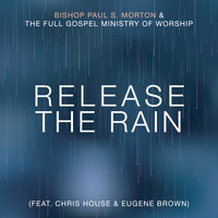 Bishop Paul S Morton & The Full Gospel Ministry of Worship (featuring Chris House & Eugene Brown) - Release the Rain (Radio Edit)