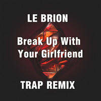 Le Brion - Break Up With Your Girlfriend (Trap Remix)
